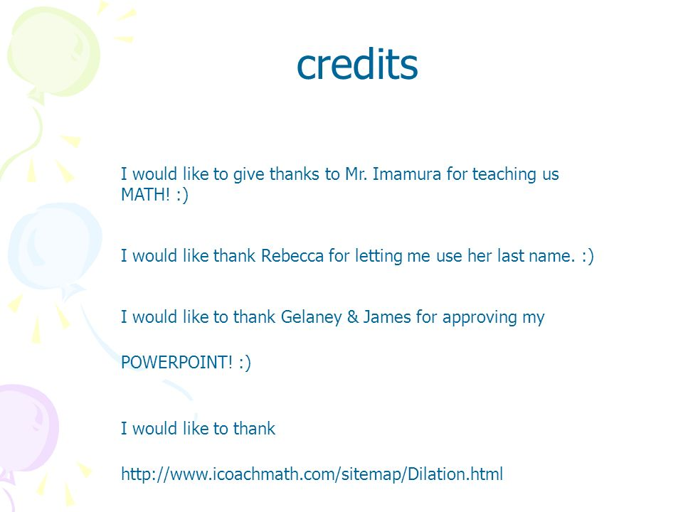 credits I would like to give thanks to Mr. Imamura for teaching us MATH! :) I would like thank Rebecca for letting me use her last name. :)