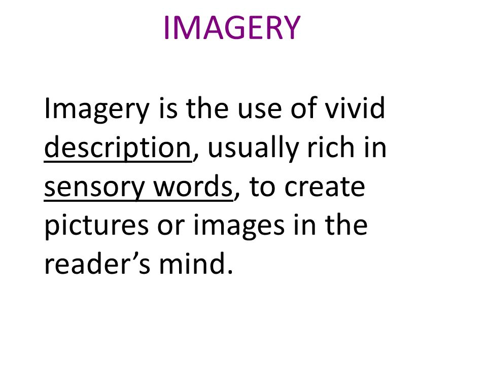 IMAGERY Imagery is the use of vivid description, usually rich in sensory words, to create pictures or images in the reader's mind.