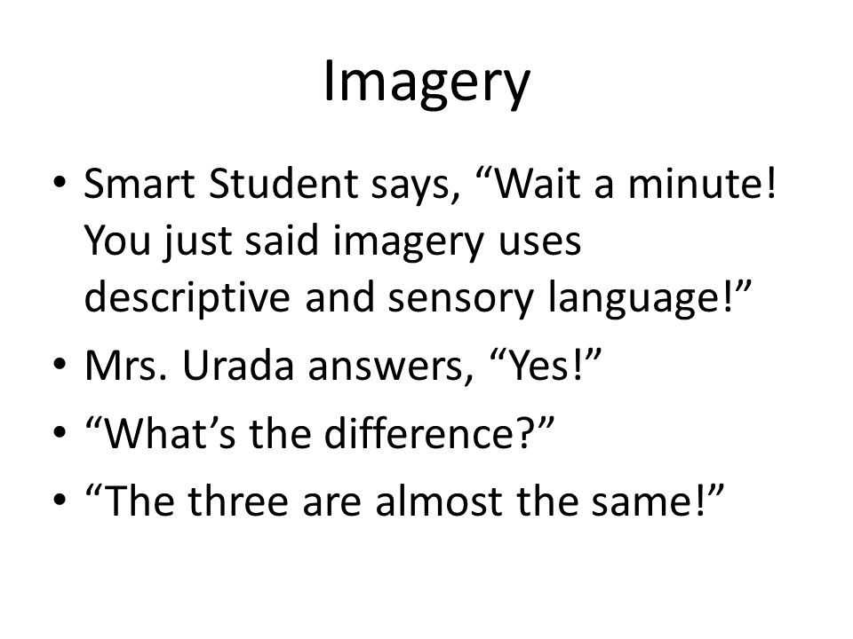 Imagery Smart Student says, Wait a minute! You just said imagery uses descriptive and sensory language!