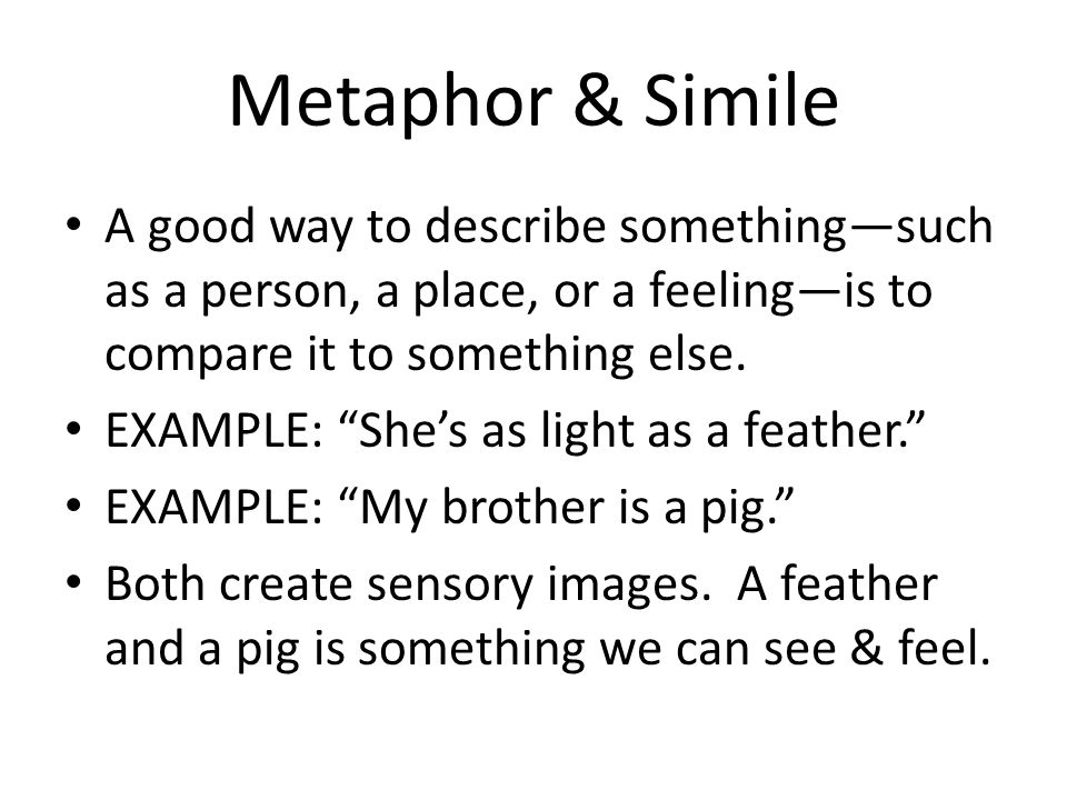 Metaphor & Simile A good way to describe something—such as a person, a place, or a feeling—is to compare it to something else.