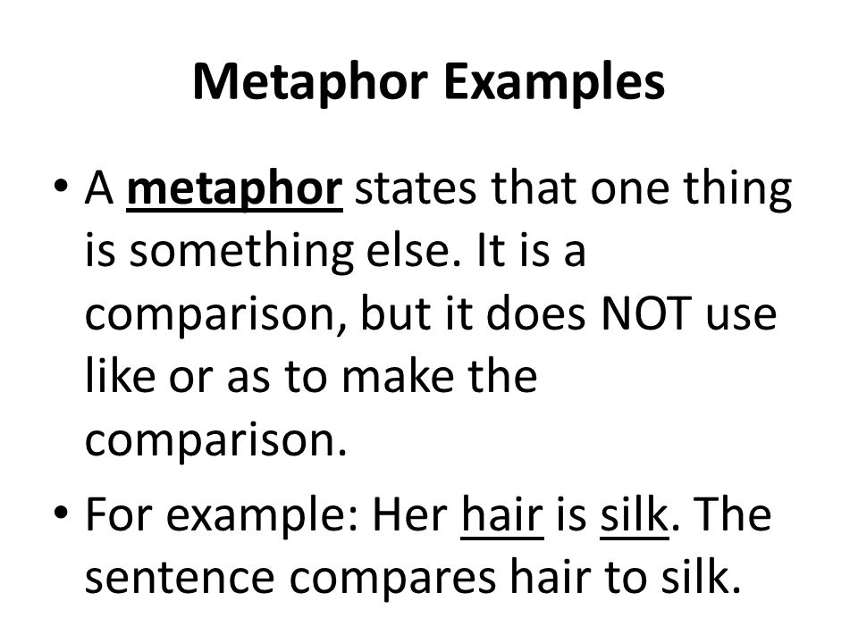 Metaphor Examples A metaphor states that one thing is something else. It is a comparison, but it does NOT use like or as to make the comparison.