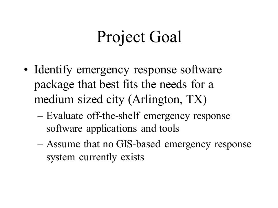 Project Goal Identify emergency response software package that best fits the needs for a medium sized city (Arlington, TX)