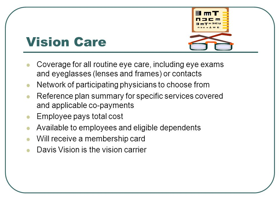 Vision Care Coverage for all routine eye care, including eye exams and eyeglasses (lenses and frames) or contacts.