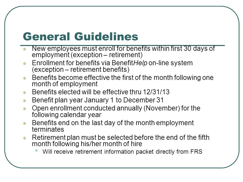 General Guidelines New employees must enroll for benefits within first 30 days of employment (exception – retirement)