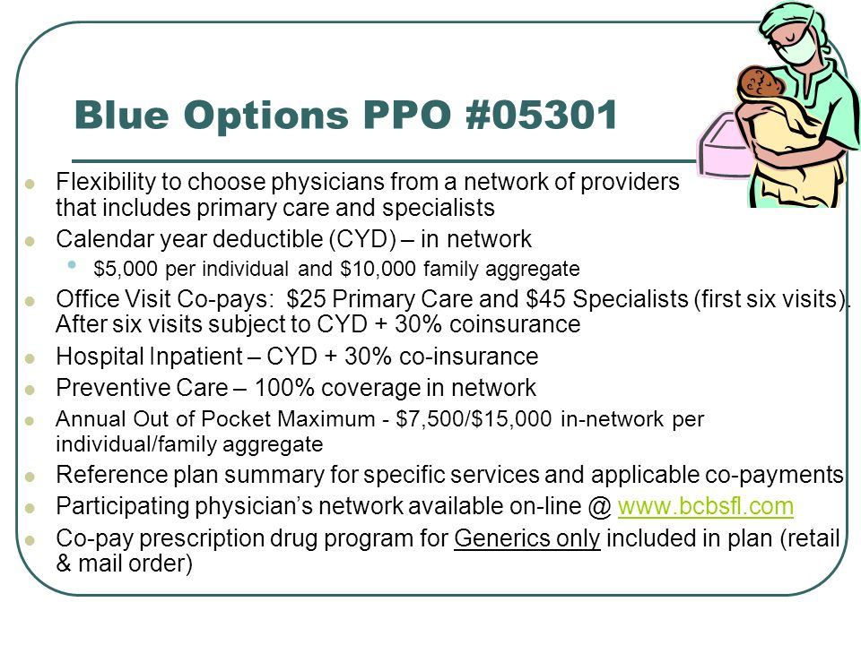 Blue Options PPO #05301 Flexibility to choose physicians from a network of providers that includes primary care and specialists.