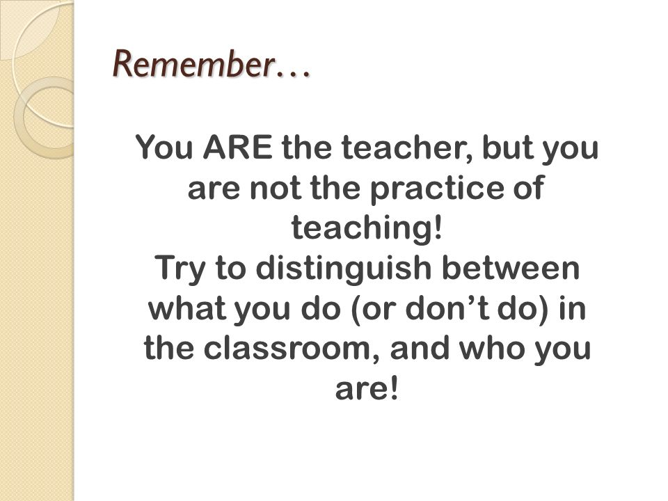 You ARE the teacher, but you are not the practice of teaching!
