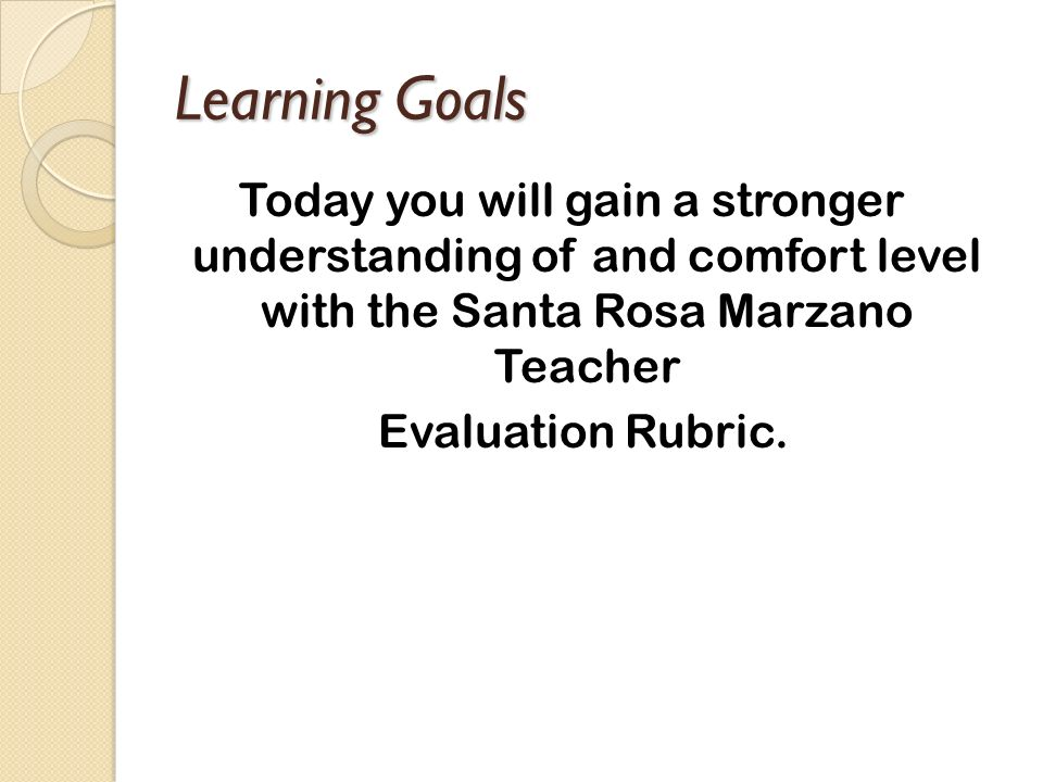 Learning Goals Today you will gain a stronger understanding of and comfort level with the Santa Rosa Marzano Teacher Evaluation Rubric.