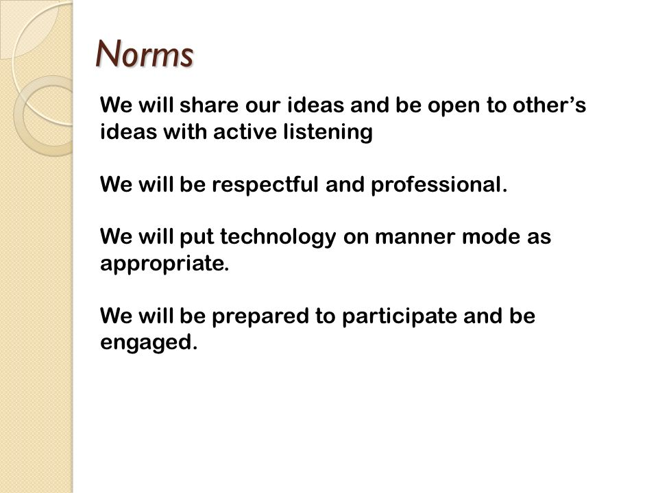 Norms We will share our ideas and be open to other's ideas with active listening. We will be respectful and professional.