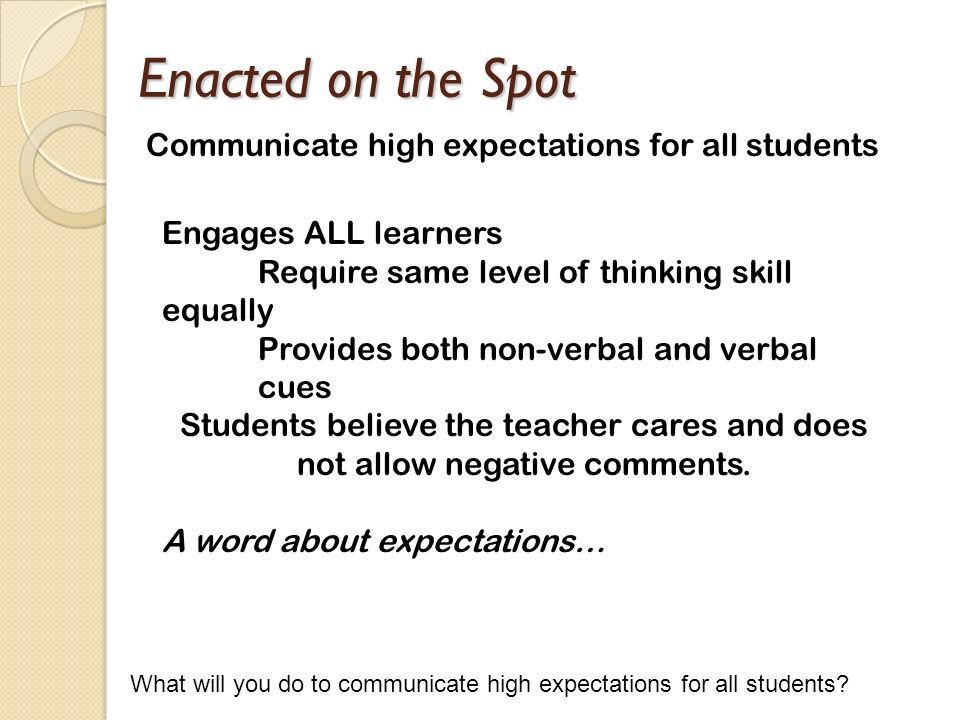Enacted on the Spot Communicate high expectations for all students