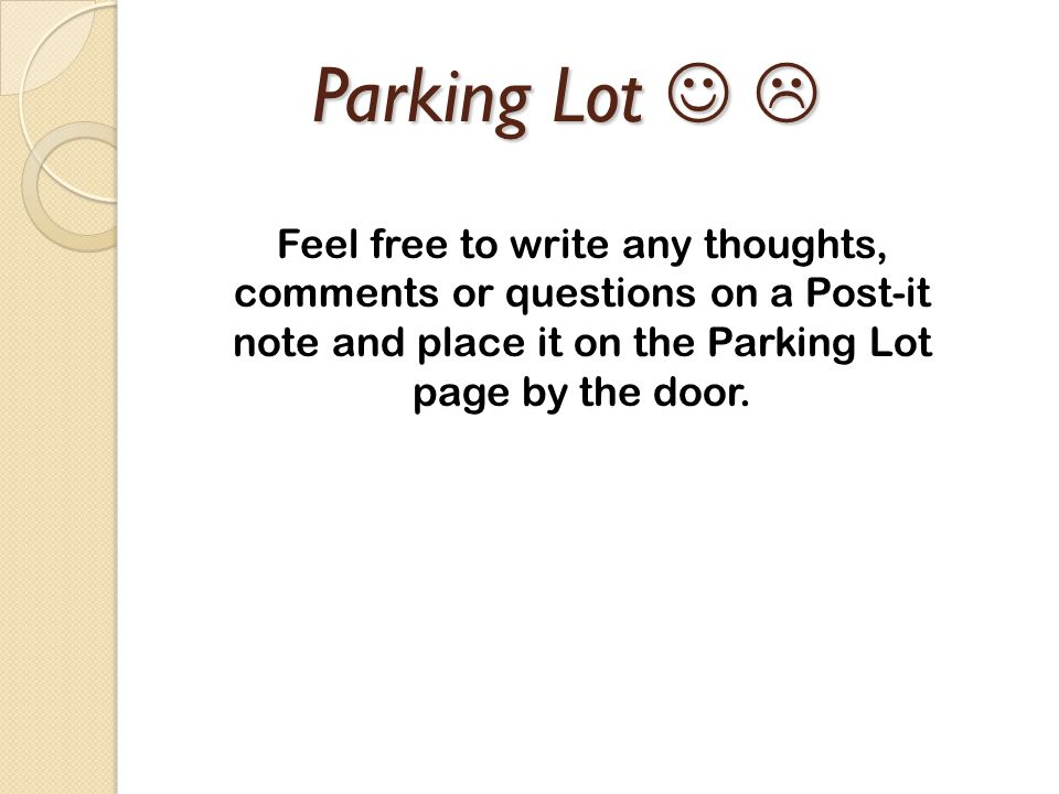 Parking Lot   Feel free to write any thoughts, comments or questions on a Post-it note and place it on the Parking Lot page by the door.