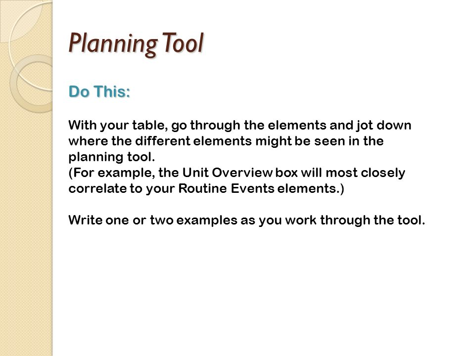 Planning Tool Do This: With your table, go through the elements and jot down where the different elements might be seen in the planning tool.