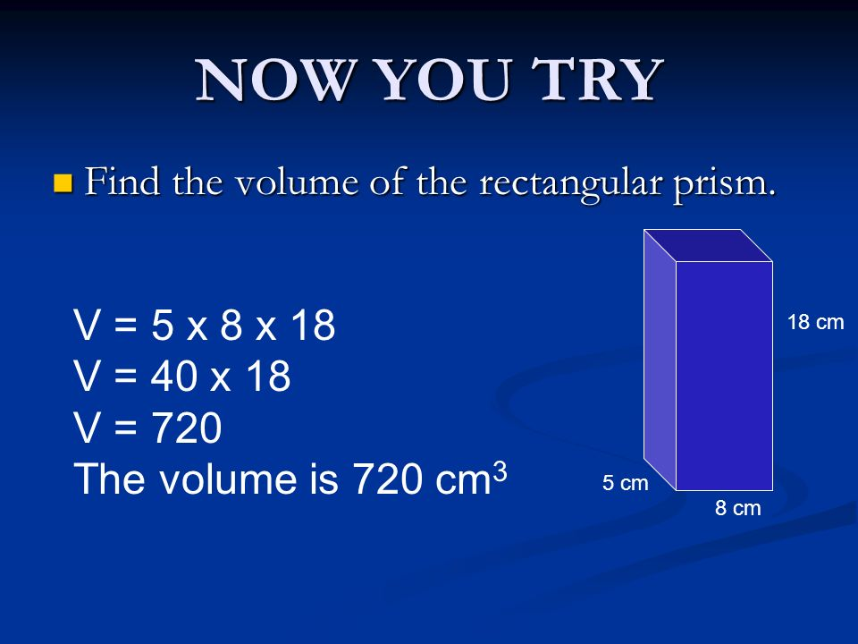 NOW YOU TRY Find the volume of the rectangular prism. V = 5 x 8 x 18