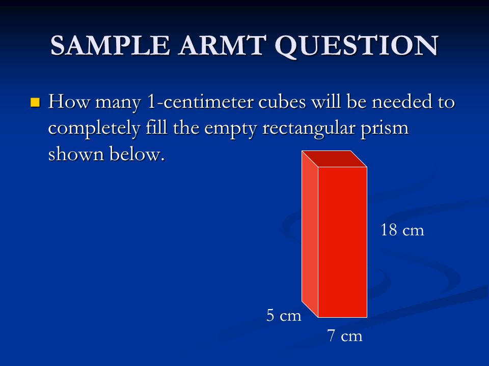 SAMPLE ARMT QUESTION How many 1-centimeter cubes will be needed to completely fill the empty rectangular prism shown below.