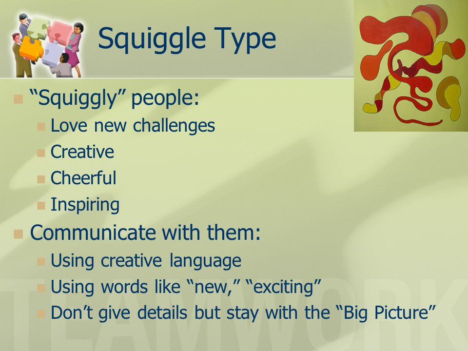 Squiggle Type Squiggly people: Communicate with them: