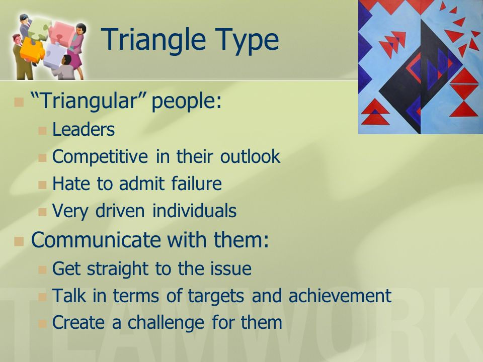 Triangle Type Triangular people: Communicate with them: Leaders