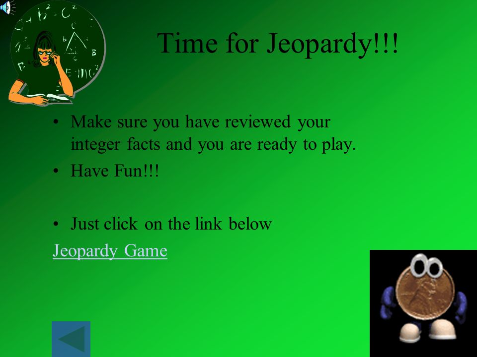 Time for Jeopardy!!! Make sure you have reviewed your integer facts and you are ready to play. Have Fun!!!