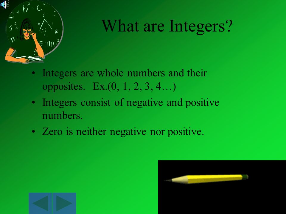 What are Integers Integers are whole numbers and their opposites. Ex.(0, 1, 2, 3, 4…) Integers consist of negative and positive numbers.