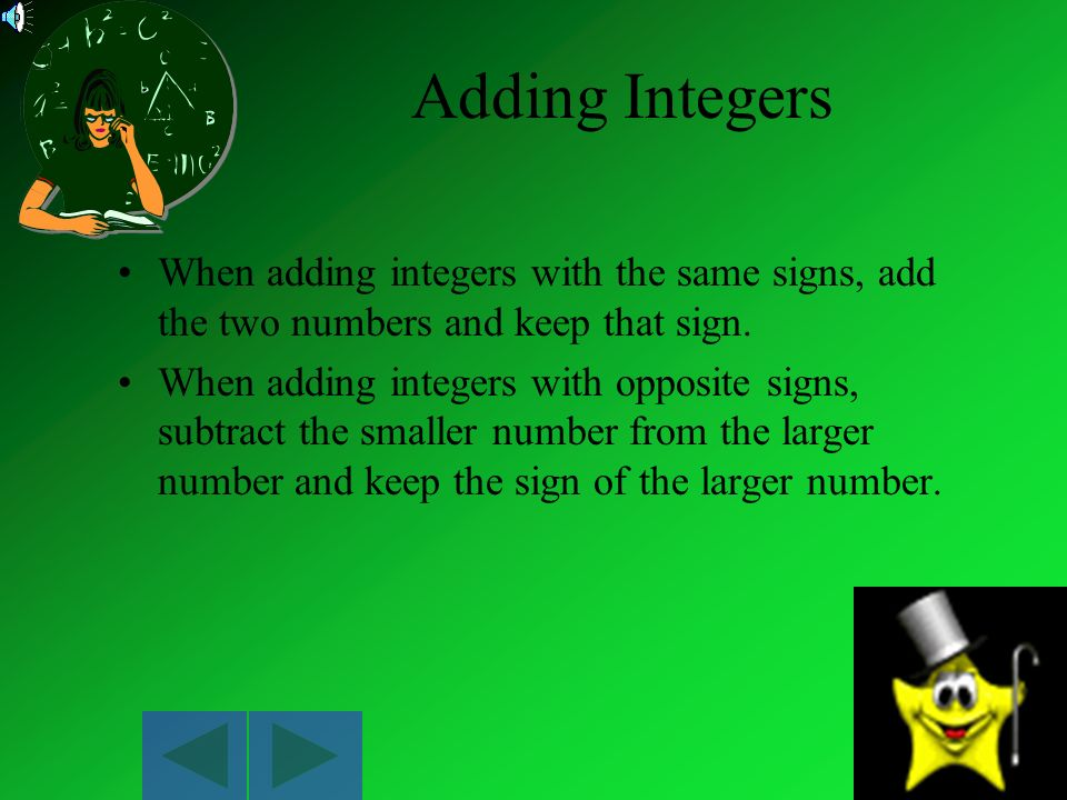 Adding Integers When adding integers with the same signs, add the two numbers and keep that sign.