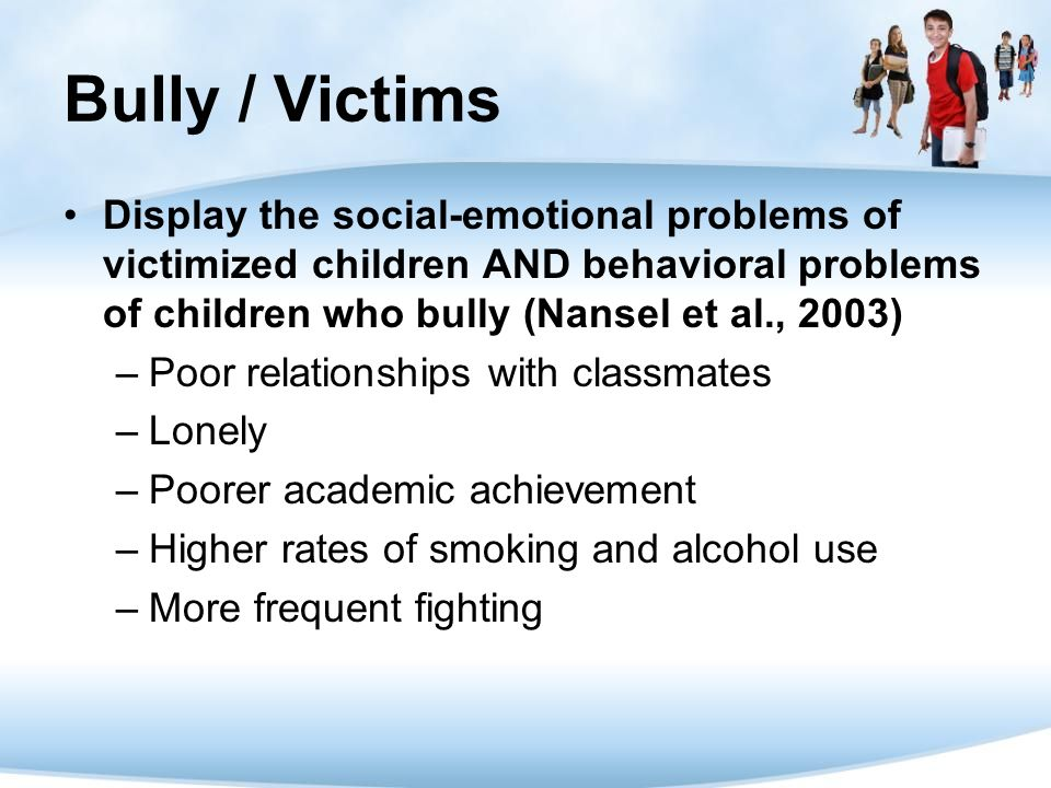 Bully / Victims Display the social-emotional problems of victimized children AND behavioral problems of children who bully (Nansel et al., 2003)