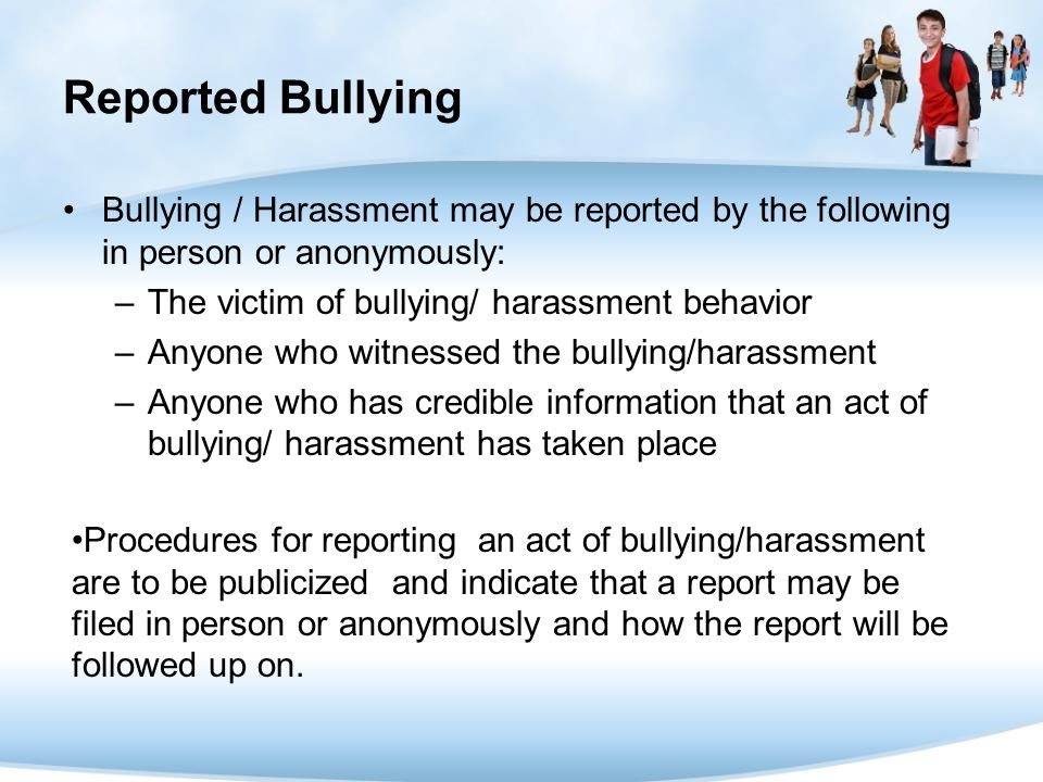 Reported Bullying Bullying / Harassment may be reported by the following in person or anonymously: The victim of bullying/ harassment behavior.