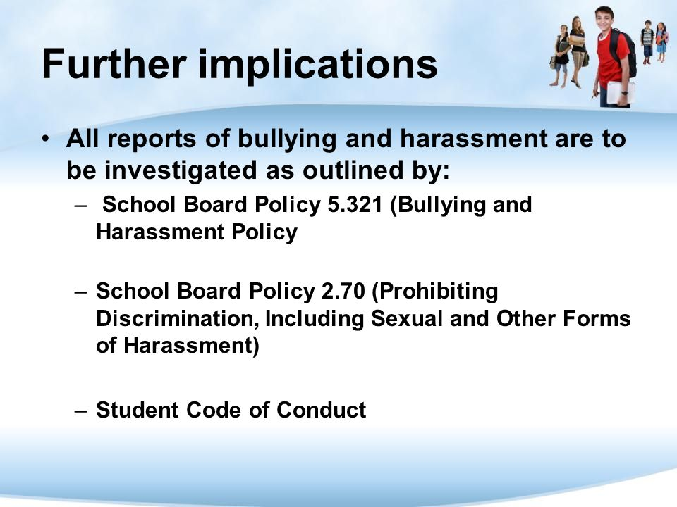 Further implications All reports of bullying and harassment are to be investigated as outlined by: