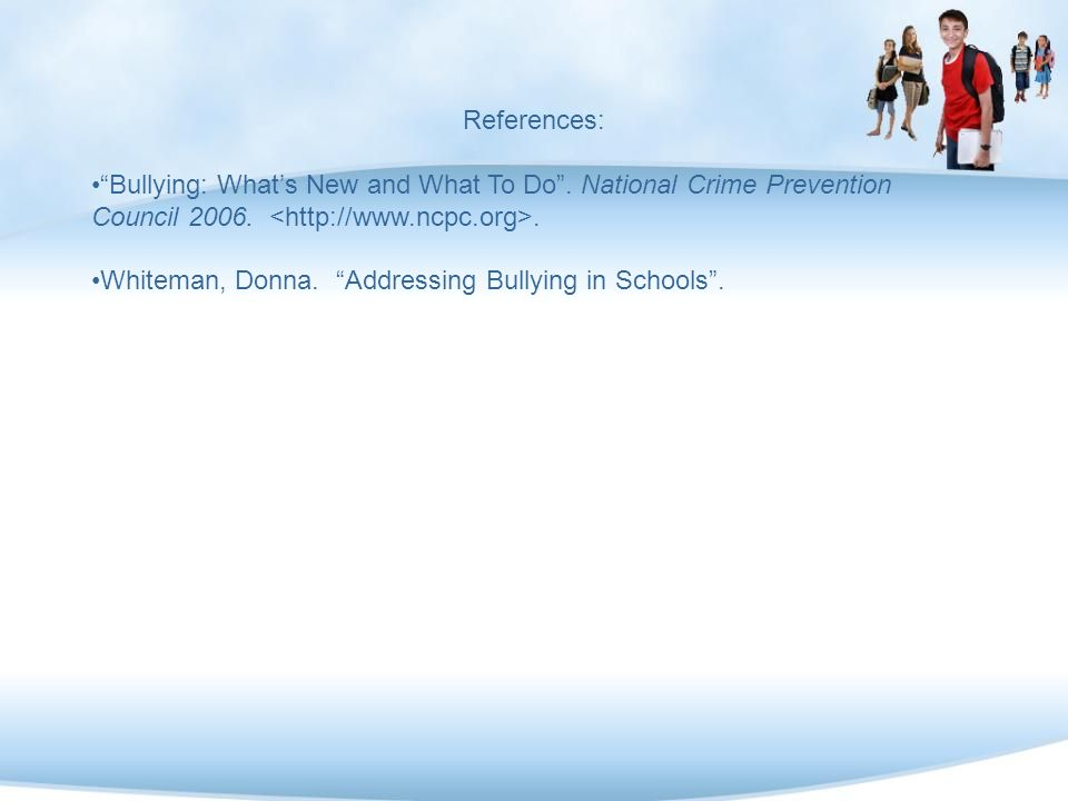 References: Bullying: What's New and What To Do . National Crime Prevention Council 2006. <http://www.ncpc.org>.