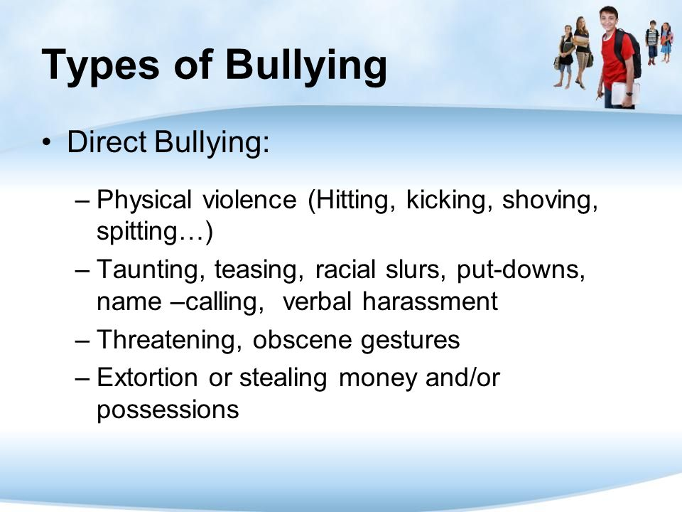 Types of Bullying Direct Bullying: