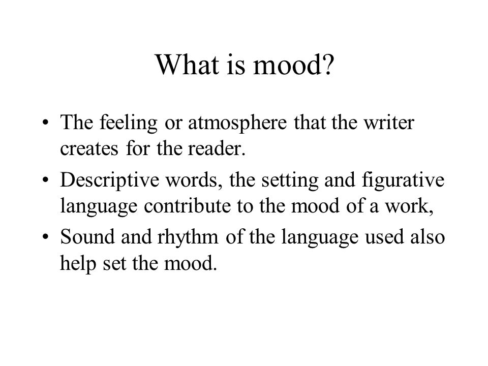 What is mood The feeling or atmosphere that the writer creates for the reader.