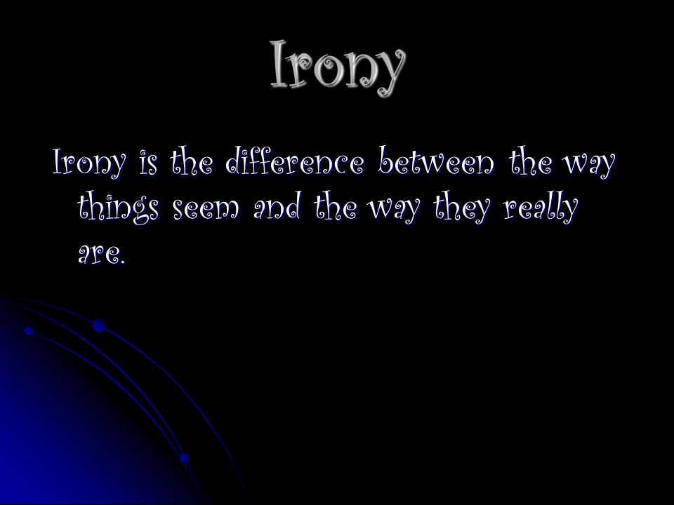 Irony Irony is the difference between the way things seem and the way they really are.