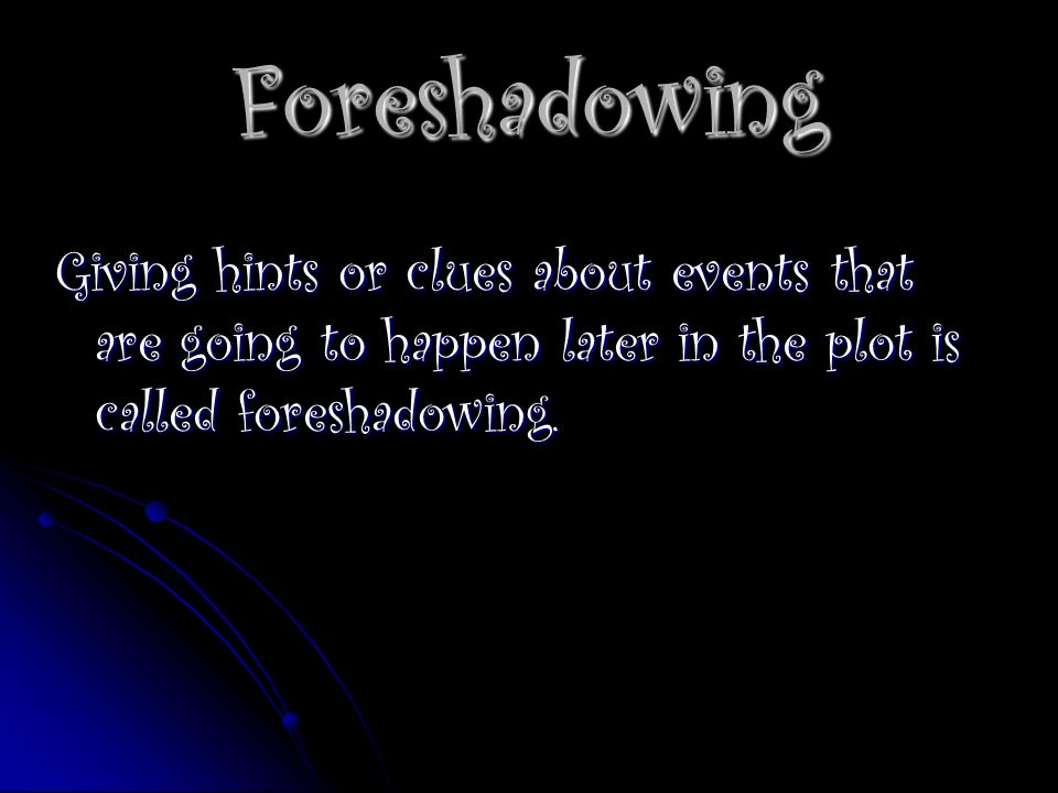 Foreshadowing Giving hints or clues about events that are going to happen later in the plot is called foreshadowing.