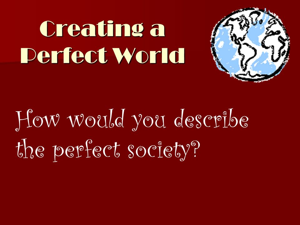 Creating a Perfect World
