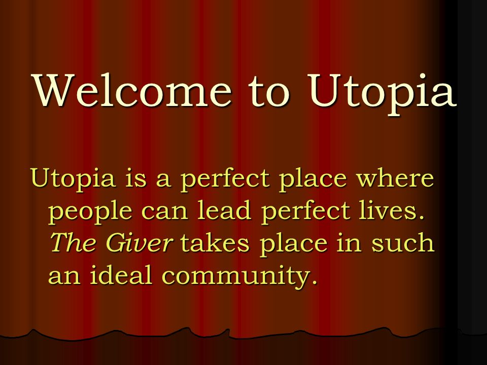 Welcome to Utopia Utopia is a perfect place where people can lead perfect lives.