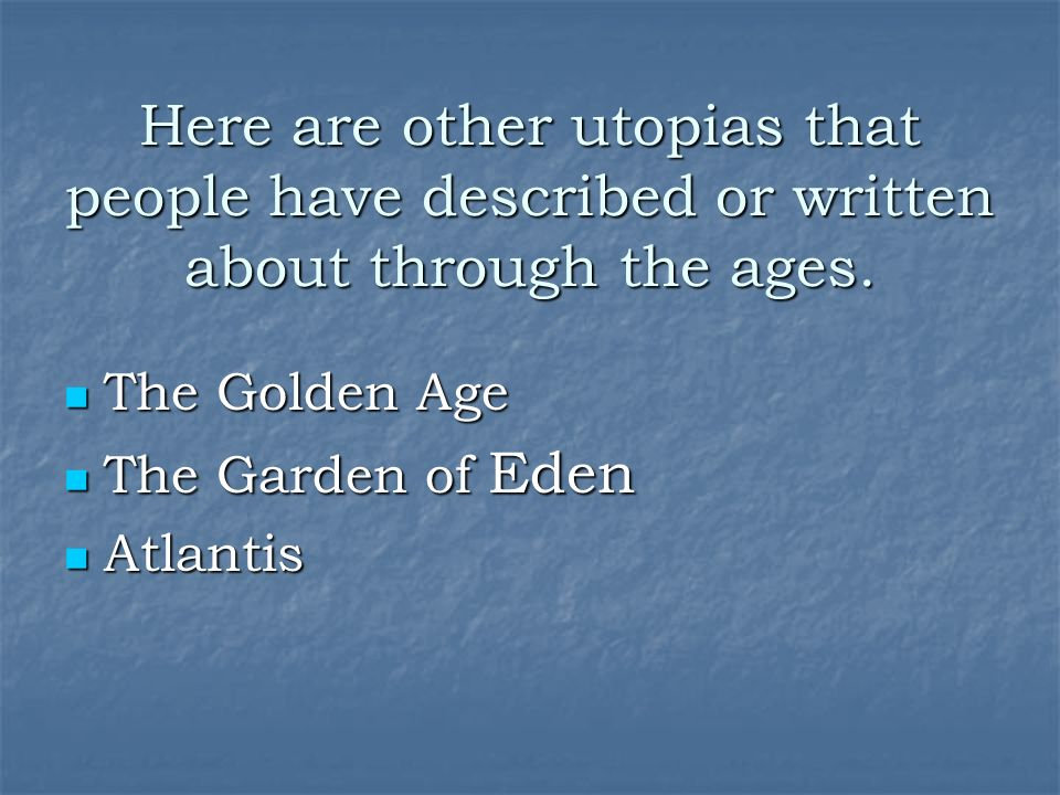 Here are other utopias that people have described or written about through the ages.