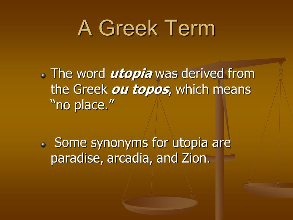 A Greek Term The word utopia was derived from the Greek ou topos, which means no place. Some synonyms for utopia are paradise, arcadia, and Zion.