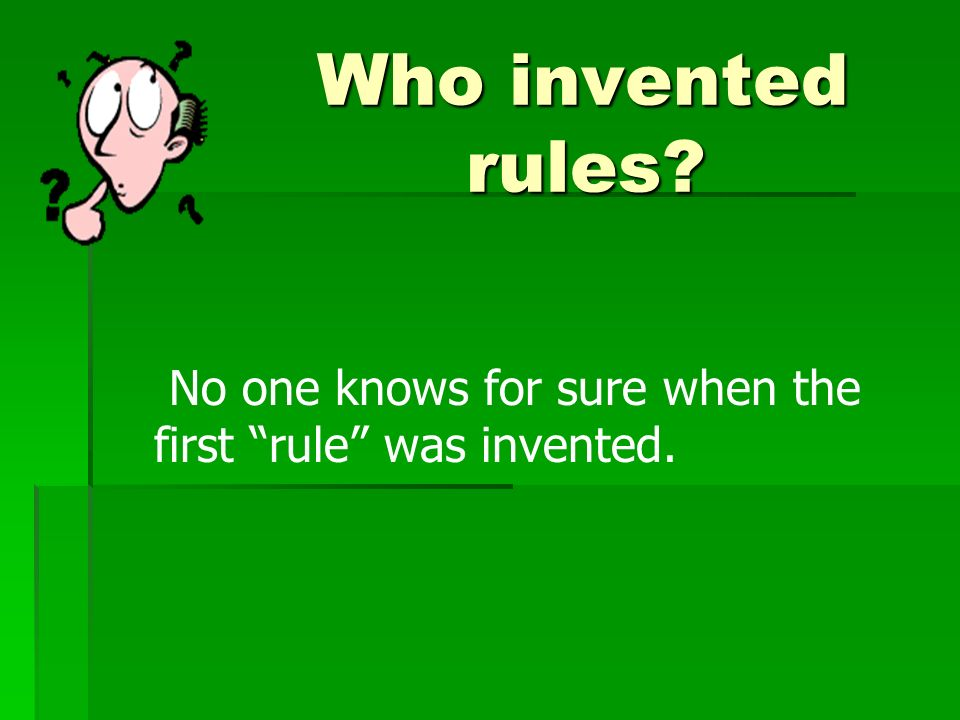 Who invented rules No one knows for sure when the first rule was invented.