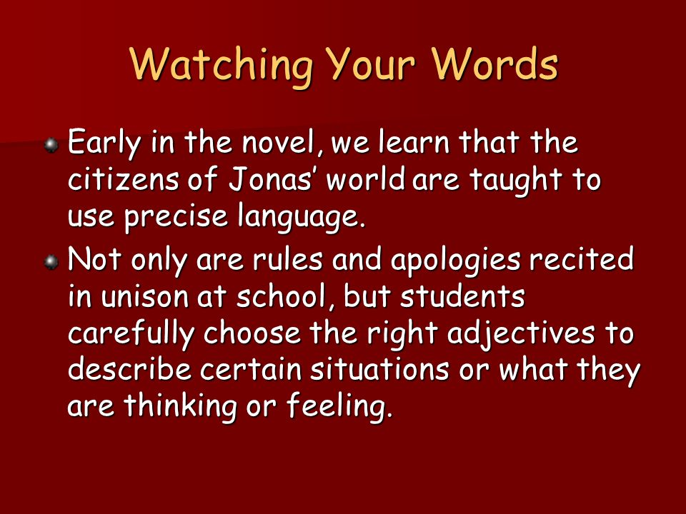 Watching Your WordsEarly in the novel, we learn that the citizens of Jonas' world are taught to use precise language.
