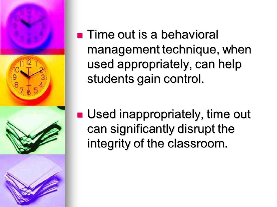Time out is a behavioral management technique, when used appropriately, can help students gain control.