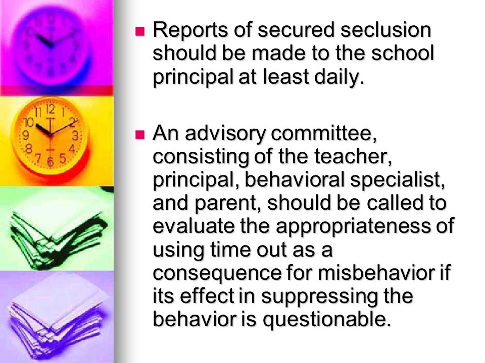 Reports of secured seclusion should be made to the school principal at least daily.
