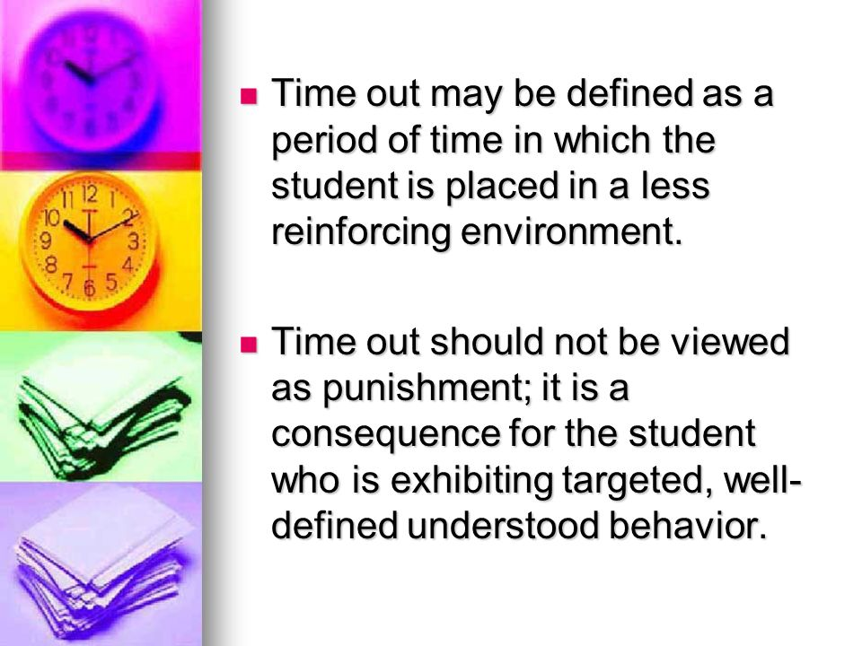 Time out may be defined as a period of time in which the student is placed in a less reinforcing environment.