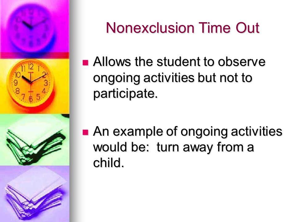 Nonexclusion Time Out Allows the student to observe ongoing activities but not to participate.