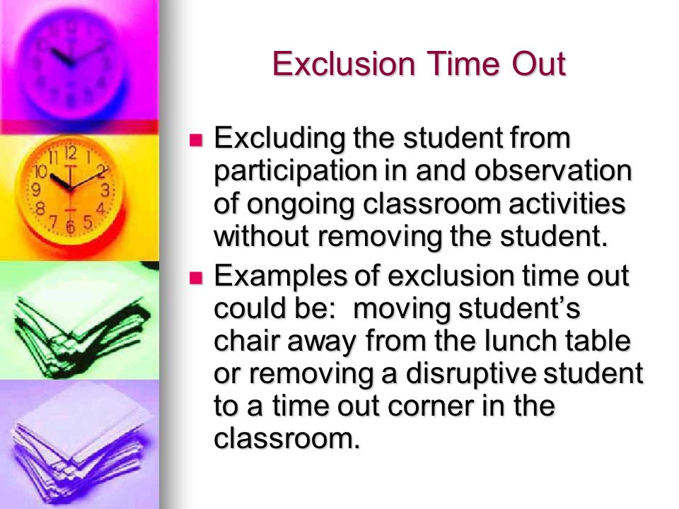 Exclusion Time Out Excluding the student from participation in and observation of ongoing classroom activities without removing the student.