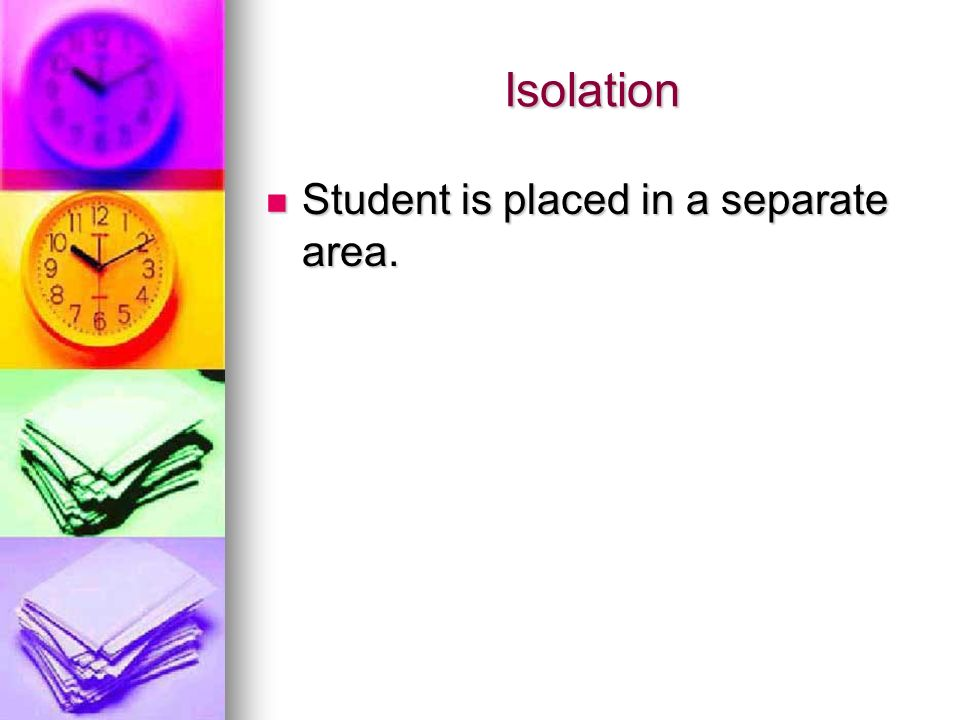 Isolation Student is placed in a separate area.