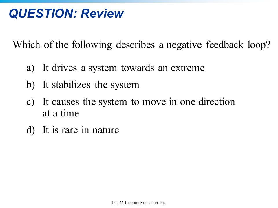 QUESTION: Review Which of the following describes a negative feedback loop It drives a system towards an extreme.