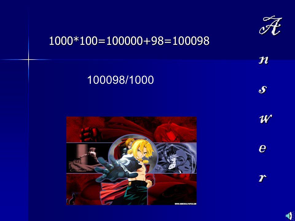 A n s w e r 1000*100=100000+98=100098 100098/1000