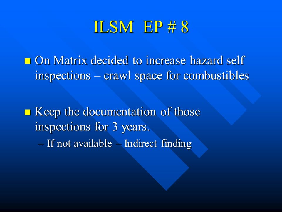 ILSM EP # 8 On Matrix decided to increase hazard self inspections – crawl space for combustibles.
