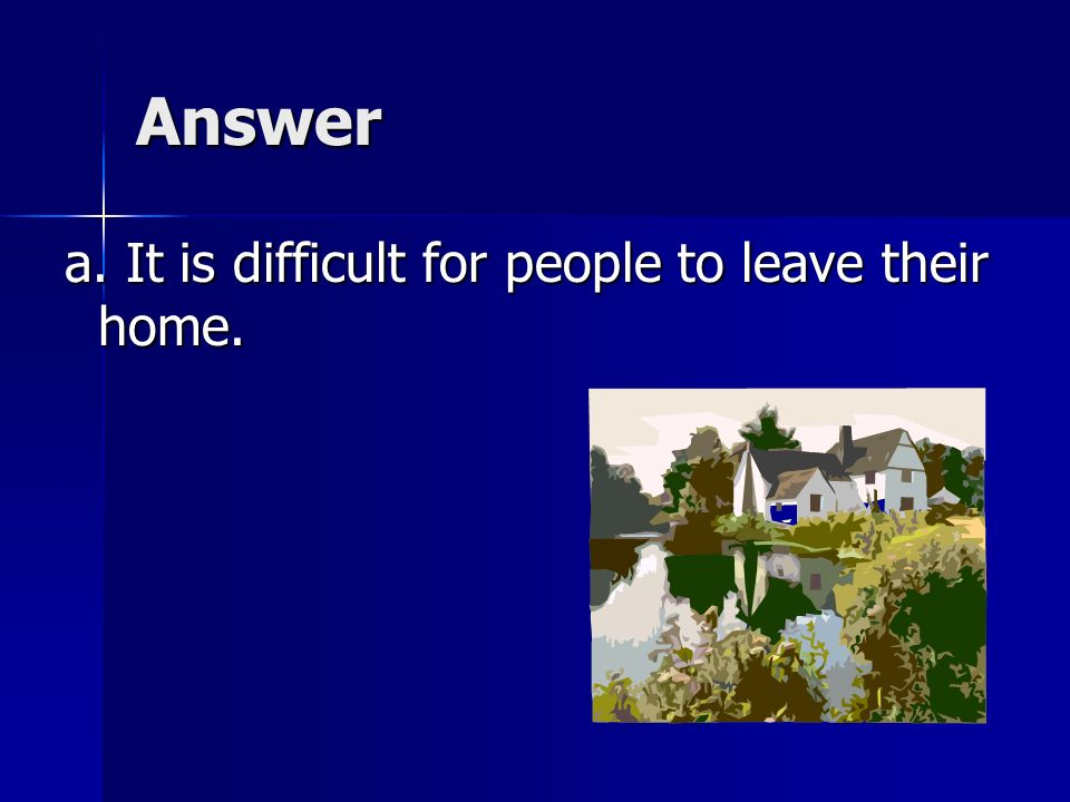Answer a. It is difficult for people to leave their home.