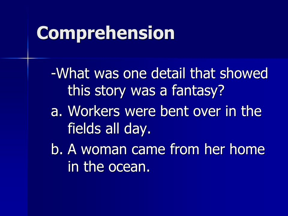Comprehension -What was one detail that showed this story was a fantasy Workers were bent over in the fields all day.