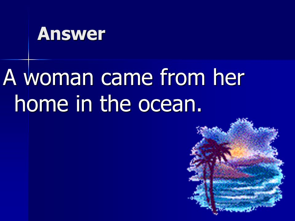 A woman came from her home in the ocean.