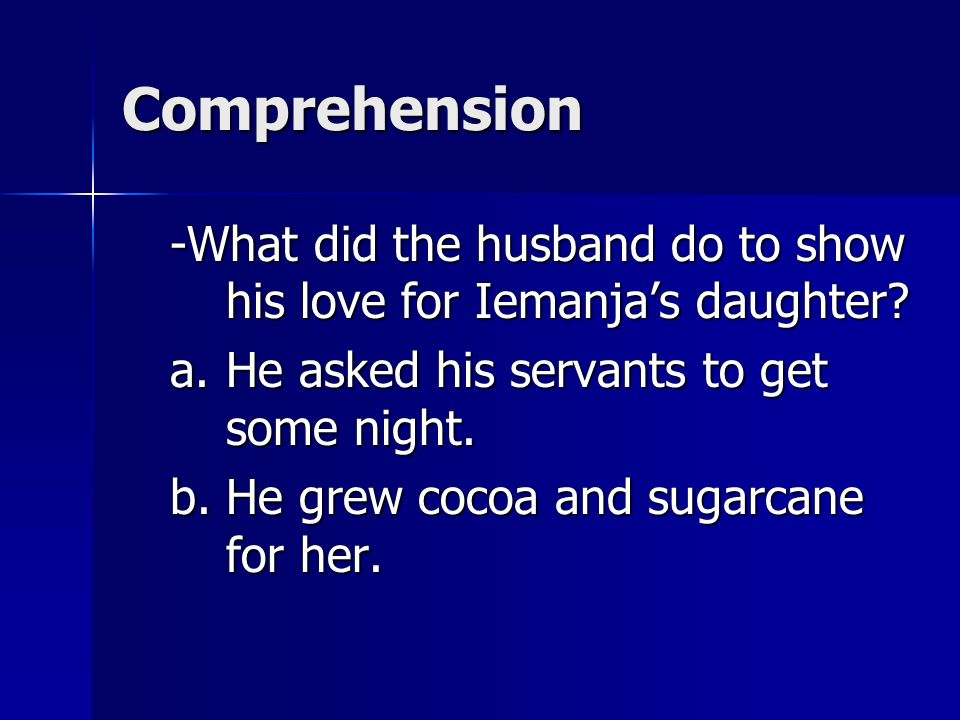 Comprehension -What did the husband do to show his love for Iemanja's daughter He asked his servants to get some night.