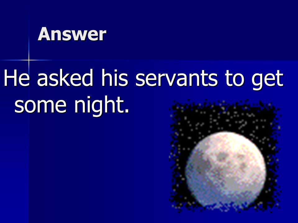 He asked his servants to get some night.